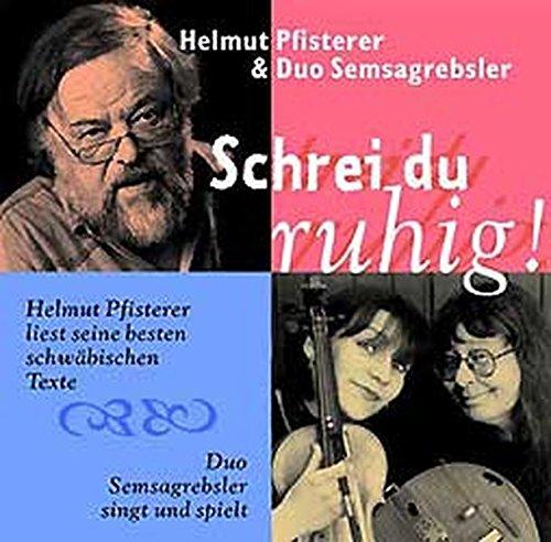 Schrei du ruhig!: Helmut Pfisterer liest seine besten schwäbischen Texte. Duo Semsagrebsler (Sirtl und Büttner) singt und spielt