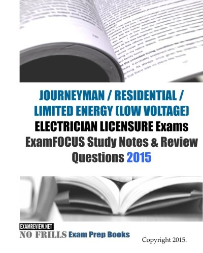 JOURNEYMAN / RESIDENTIAL / LIMITED ENERGY (LOW VOLTAGE) ELECTRICIAN LICENSURE Exams ExamFOCUS Study Notes & Review Questions 2015 (No Frills Exam Prep Books)