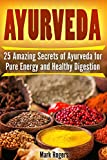 Ayurveda: 25 Amazing Secrets of Ayurveda for Pure Energy and Healthy Digestion
