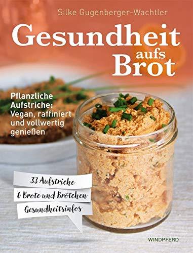 Gesundheit aufs Brot: Pflanzliche Aufstriche: Vegan, raffiniert und vollwertig genießen - Backen Brot Vegan