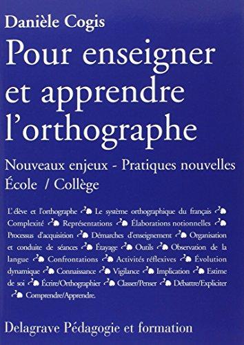 Pour enseigner et apprendre l'orthographe : Nouveaux enjeux - Pratiques nouvelles Ecole/Collège par Danièle Cogis