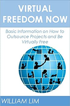 VIRTUAL FREEDOM NOW: Basic Information on How to Outsource Projects and Be Virtually Free (Outsourcing, Outsourcing Jobs, Outsourcing Kindle, Outsourcing ... Outsourcing for Dummies) (English Edition) par [Lim, William]