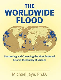 The Worldwide Flood: Uncovering and Correcting the Most Profound Error in the History of Science (English Edition) di [Jaye, Michael ]