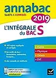 Annales Annabac 2019 L'intégrale Bac S : sujets et corrigés en maths, physique-chimie et SVT