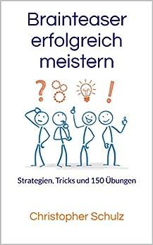 Brainteaser erfolgreich meistern: Strategien, Tricks und 150 Übungen von [Schulz, Christopher]