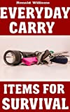 Everyday Carry (EDC) Items For Survival: The Top Specific Items That You Need To Carry On Your Person Everyday For Survival, Personal Defense, and General Use
