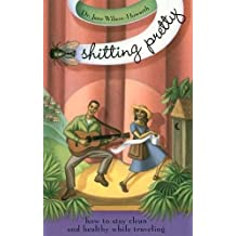 Shitting Pretty: How to Stay Clean and Healthy While Traveling (Travelers' Tales Guides)