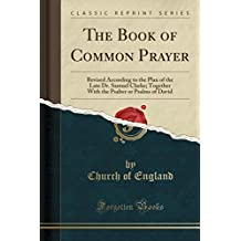 The Book of Common Prayer: Revised According to the Plan of the Late Dr. Samuel Clarke; Together With the Psalter or Psalms of David (Classic Reprint)