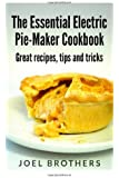 The Essential Electric Pie Maker Cookbook.: Great recipes, Tips and Tricks
