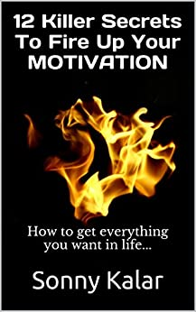 12 Killer Secrets To Fire Up Your MOTIVATION: How to get everything you want in life... by [Kalar, Sonny]