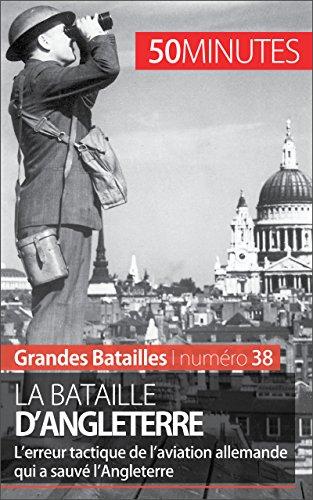 La bataille d'Angleterre: L'erreur tactique de l'aviation allemande qui a sauvé l'Angleterre (Grandes Batailles t. 38)