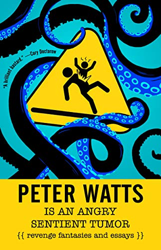 Peter Watts Is an Angry Sentient Tumor: Essays and Revenge Fantasies