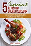 5 Ingredients Keto Slow Cooker Cookbook: Quick And Easy Ketogenic Slow Cooker Recipes For Fast Weight Loss