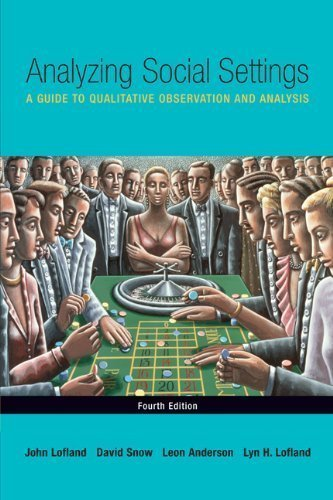 Analyzing Social Settings: A Guide to Qualitative Observation and Analysis 4th (fourth) Edition by Lofland, John, Snow, David A., Anderson, Leon, Lofland, Lyn [2005]