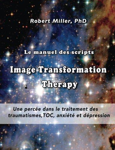 Le manuel des scripts Image Transformation Therapy pour les thérapeutes: Une percée dans le traitement des traumatismes,  TOC, anxiété et dépression par Dr. Robert Miller