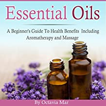 Essential Oils: A Beginner's Guide to Health Benefits Including Aromatherapy and Massage