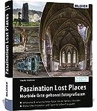 Faszination Lost Places: Verlassene Orte gekonnt fotografieren (Urbex Fotografie)