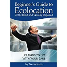 Beginner's Guide to Echolocation for the Blind and Visually Impaired: Learning to See With Your Ears (English Edition)