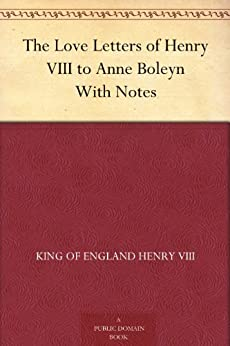 The Love Letters of Henry VIII to Anne Boleyn With Notes by [Henry VIII, King of England]