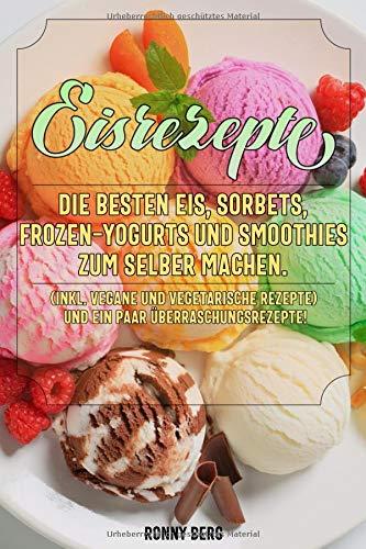 ten Eis, Sorbets, Frozen-Yogurts und Smoothies zum selber machen. (inkl. vegane und vegetarische Rezepte) ()