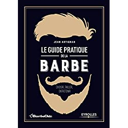 Le guide pratique de la barbe: Choisir, tailler, entretenir.