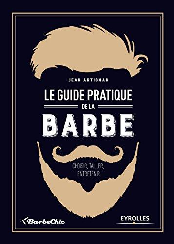 Le guide pratique de la barbe: Choisir, tailler, entretenir. par Jean Artignan