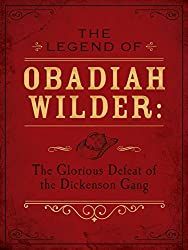The Legend of Obadiah Wilder: The Glorious Defeat of the Dickenson Gang (Cactus Creek Challenge)