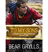 To My Sons: Lessons for the Wild Adventure Called Life [ TO MY SONS: LESSONS FOR THE WILD ADVENTURE CALLED LIFE ] by Grylls, Bear (Author) Jan-01-2012 [ Hardcover ]