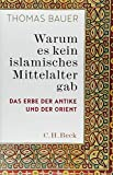 Warum es kein islamisches Mittelalter gab: Das Erbe der Antike und der Orient - Thomas Bauer