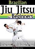 Brazilian Jiu Jitsu for Beginners: An Essential Guide to Getting Started in the Sport of BJJ - ( Brazilian Jiu-Jitsu ) (