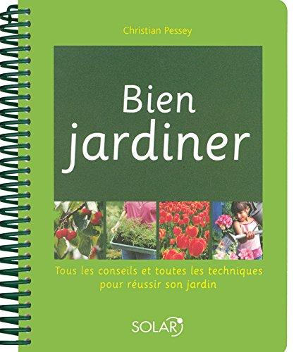 Bien jardiner : Tous les conseils et toutes les techniques pour réussir son jardin par Christian Pessey