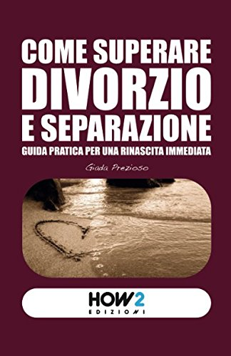 COME SUPERARE DIVORZIO E SEPARAZIONE: Guida pratica per una rinascita immediata