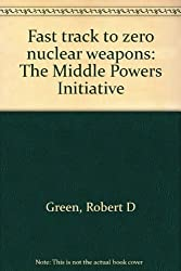 Fast Track to Zero Nuclear Weapons: The Middle Powers Initiative. Revised Edition
