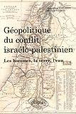 Géopolitique du conflit israélo-palestinien - Les hommes, la terre et l'eau