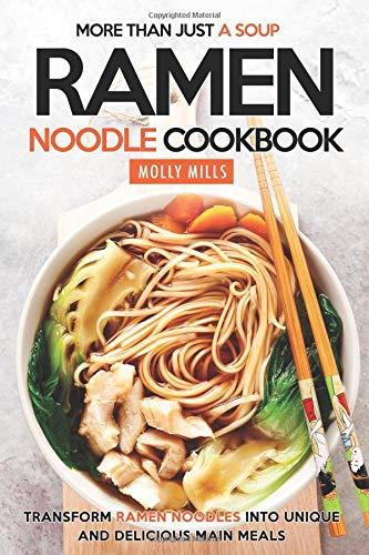 More Than Just a Soup - Ramen Noodle Cookbook: Transform Ramen Noodles into Unique and Delicious Main Meals