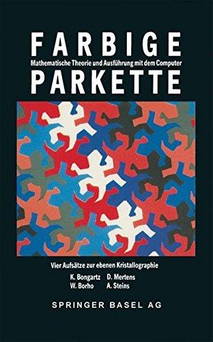 Farbige Parkette - mathematische Theorie und Ausführung mit dem Computer: 4 Aufsätze Zur Ebenen Kristallographie (Mathematische Miniaturen)