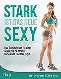 Stark ist das neue Sexy: Das Trainingsbuch für einen knackigen Po, straffe Kurven und eine tolle Figur
