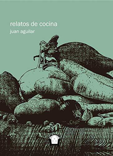 relatos de cocina: cocino, luego pienso por Juan Aguilar