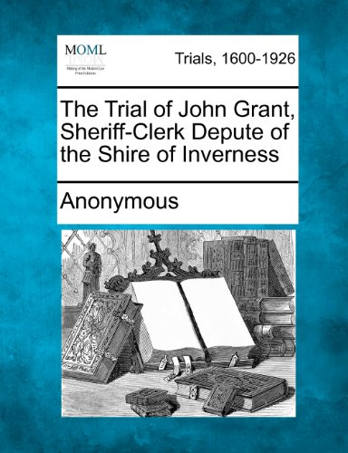 The Trial of John Grant, Sheriff-Clerk Depute of the Shire of Inverness
