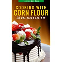 Cooking with Corn Flour: 20 Delicious Recipes (Wheat flour alternatives) (English Edition)