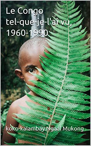 Le Congo tel-que-je-l'ai vu,  1960-1990: Les mille et un anecdotes pour  rire par koko-kalambay  Ngaal Mukong