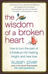 The Wisdom of a Broken Heart: How to Turn the Pain of a Breakup into Healing, Insight, and New Love by Susan Piver (2010-12-28)