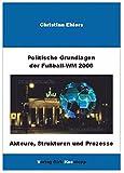 Politische Grundlagen der Weltmeisterschaft 2006: Akteure, Strukturen und Prozesse im internationalen Fussball