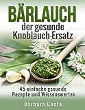 Bärlauch der gesunde Knoblauch-Ersatz: 45 einfache gesunde Rezepte und Wissenswertes über den Bärlauch (German Edition)