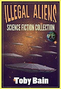 Illegal Aliens: Science Fiction Collection (English Edition) de [Bain, Toby]