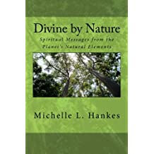 Divine by Nature: Spiritual Messages from the Planet's Natural Elements (Volume 1) by Michelle L. Hankes (2012-03-03)