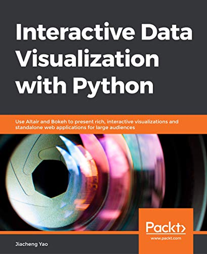Interactive Data Visualization with Python: Use Altair and Bokeh to present rich, interactive visualizations and standalone web applications for large audiences