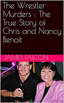 The Wrestler Murders : The True Story of Chris and Nancy Benoit by [Falcon, James]