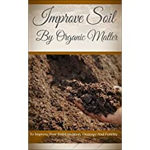 Improve Soil By Organic Matter: To Improve Your Soil Condition, Drainage And Fertility (English Edition)
