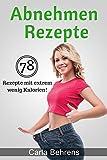 Abnehmen Rezepte: 78 traumhafte Rezepte zum Abnehmen mit extrem wenig Kalorien (fett abnehmen leicht gemacht, abnehmen schneller erfolg)
